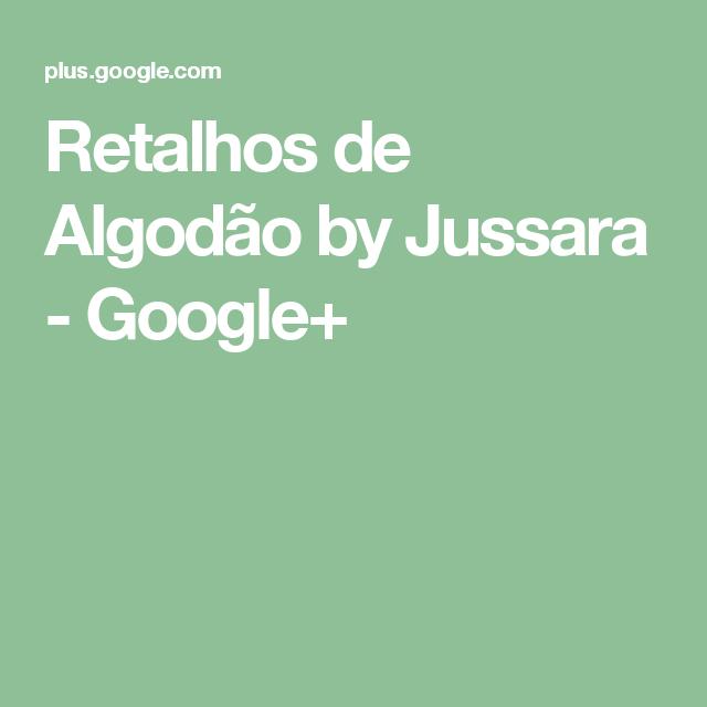 Retalhos de Algodão by Jussara - Google+