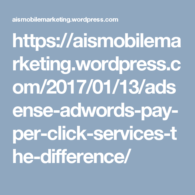 https://aismobilemarketing.wordpress.com/2017/01/13/adsense-adwords-pay-per-click-services-the-difference/