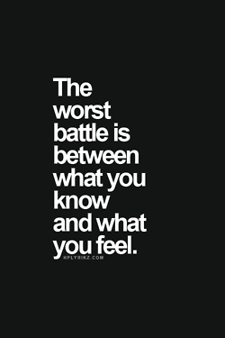 The worst battle is between what you KNOW and what you FEEL!!