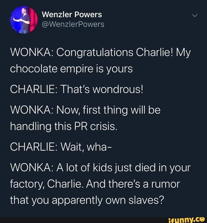 Picture memes 0M9E8OY67 — iFunny WONKA: Congratulations Charlie! My Chocolate empire is yours CHARLIE: That's wondrous! WONKA: Now, first thing will be handling this PR crisis. CHARLIE: Wait, Wha- WONKA: A lot of kidsjust died in your factory, Charlie. And there's a rumor that you apparently own slaves? – popular memes on the site