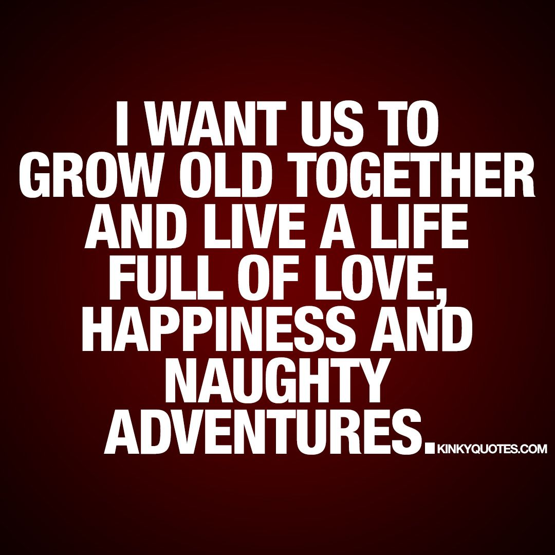 A Life Quote I Want Us To Grow Old Together And Live A Life Full Of Love