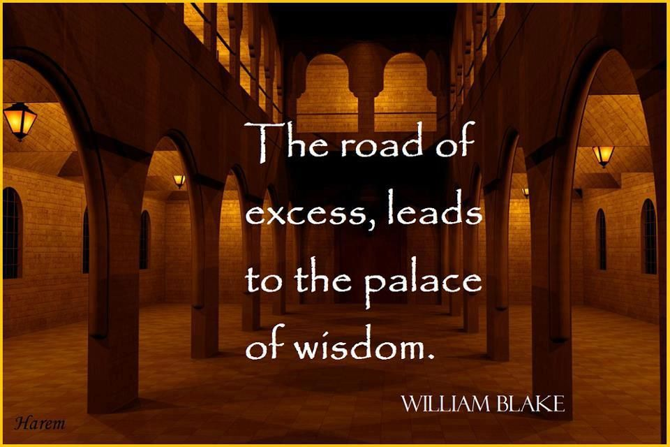 The road of excess,leads to the palace of wisdom