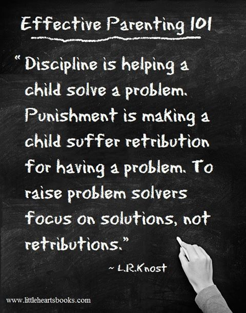 """""""Discipline is helping a child solve a problem. Punishment is making a child suffer retribution for having a problem.  To raise problem solvers, focus on solutions, not retributions."""" - L R Knost"""