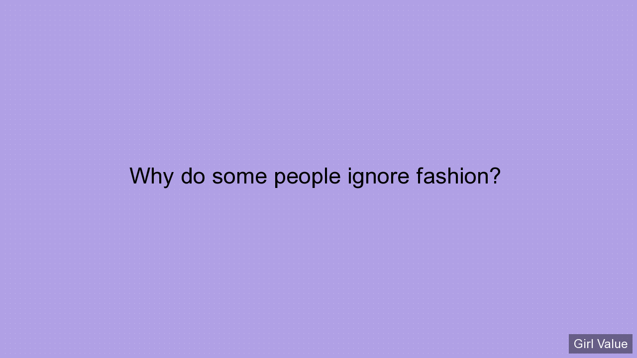Why do some people ignore fashion?