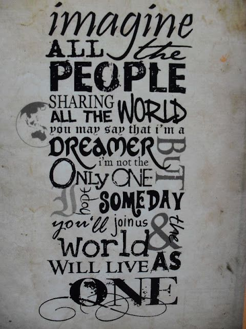 Imagine all the people , sharing all the world,  you may say I'm a dreamer... :)
