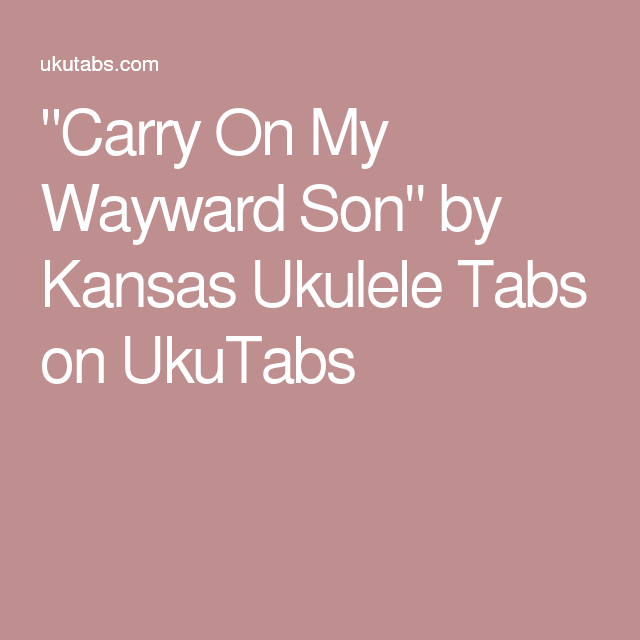 Carry On My Wayward Son By Kansas Ukulele Tabs On Ukutabs Rando