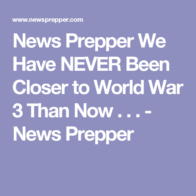 News Prepper We Have NEVER Been Closer to World War 3 Than Now . . . - News Prepper