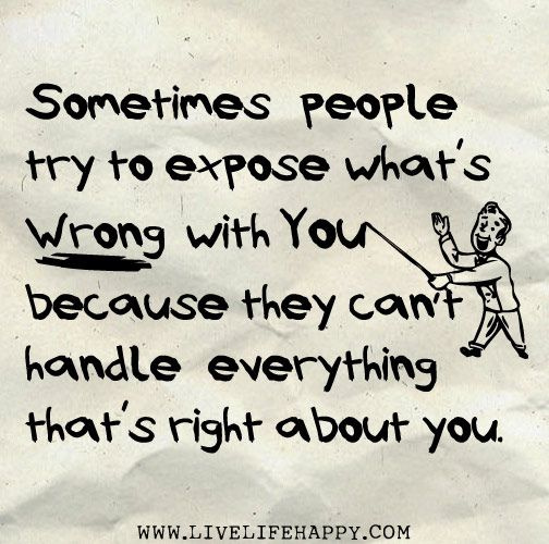 Sometimes people try to expose what's wrong with you because they can't handle everything that's right about you.