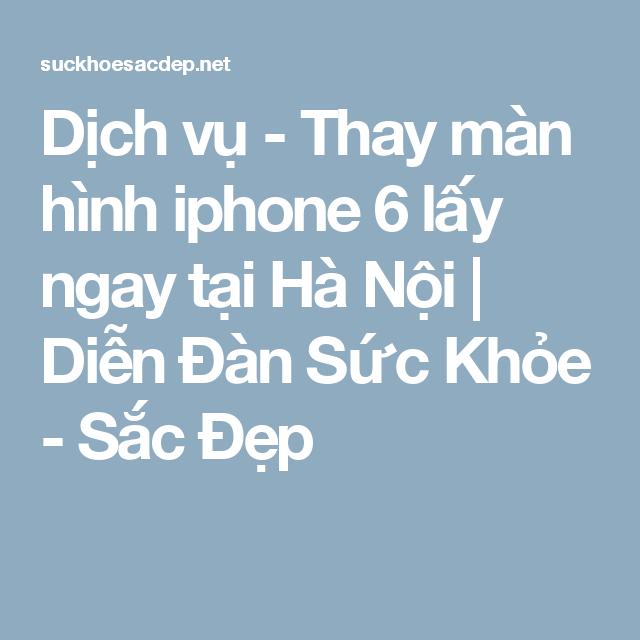 Dịch vụ - Thay màn hình iphone 6 lấy ngay tại Hà Nội | Diễn Đàn Sức Khỏe - Sắc Đẹp