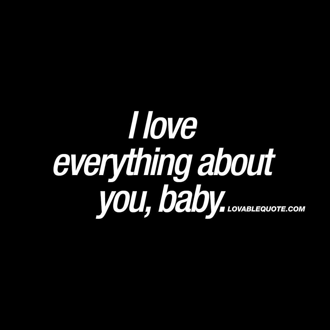 I love everything about you, baby  Lovable quotes for him and her