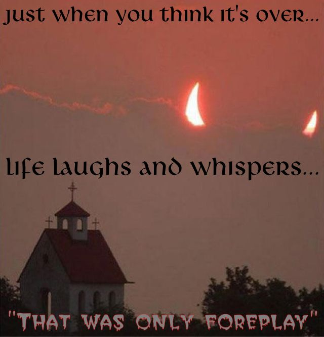 "Just when you think it's over... Life laughs and whispers... ""That was only foreplay"""