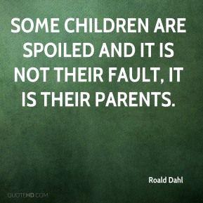 More Roald Dahl Quotes On Www Quotehd Com Quotes Children Fault Parents Spoiled Roald Dahl Quotes Entitlement Quotes Quotes About Your Children