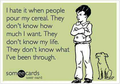 I hate it when people pour my cereal. They don't know how much I want. They don't know my life. They don't know what I've been through.