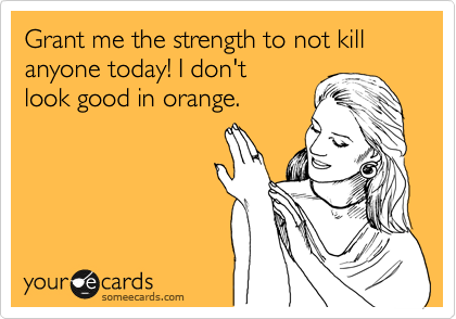 Grant Me The Strength To Not Kill Anyone Today I Don T Look Good In Orange Ecards Funny Someecards Funny Quotes