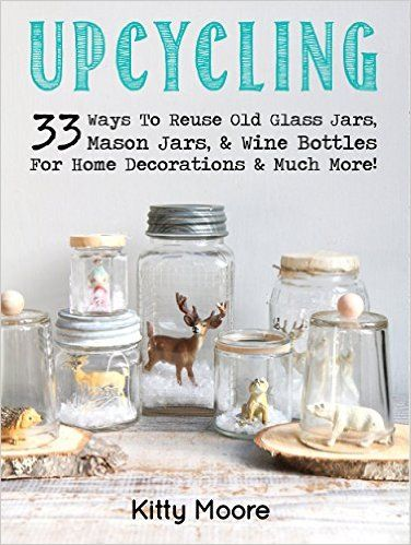 Country Mouse City Spouse: Free Ebooks I'm Loving Right Now March 27th, 2016- Upcycling: 33 Ways To Reuse Old Glass Jars, Mason Jars, & Wine Bottles For Home Decorations & Much More!- Kitty Moore