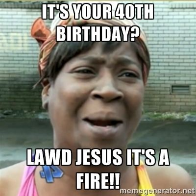 Ain't Nobody got time fo that - It's your 40th Birthday ...