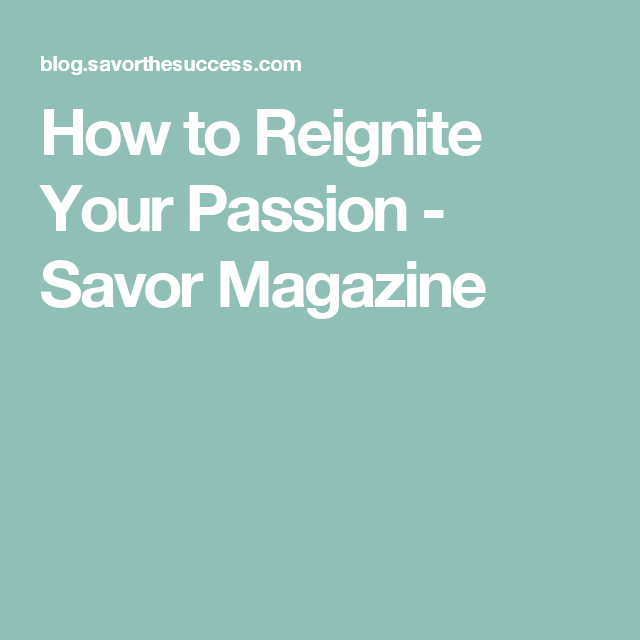 How to Reignite Your Passion - Savor Magazine
