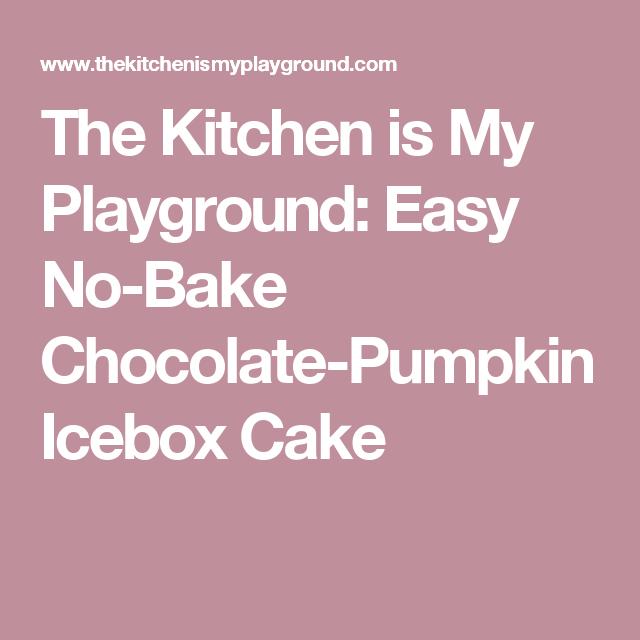 The Kitchen is My Playground: Easy No-Bake Chocolate-Pumpkin Icebox Cake