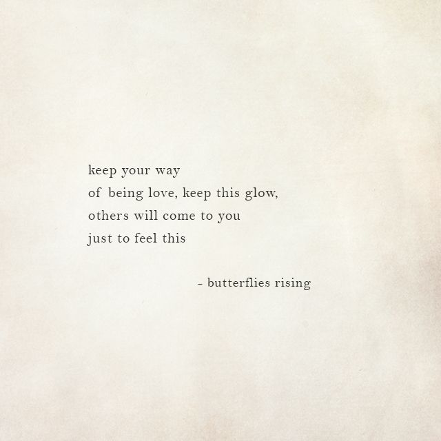 keep your way of being love, keep this glow, others will come to you