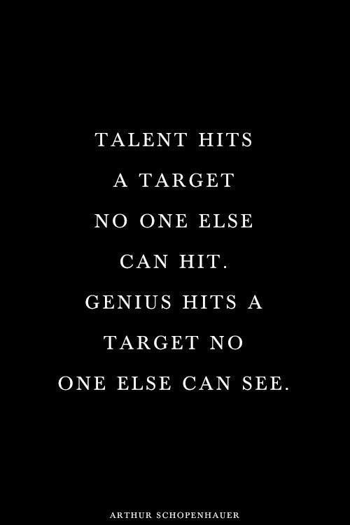 Talent hits a target no one else can hit. Genious hits a target no one else can see.  -Arthur Schopenhauer
