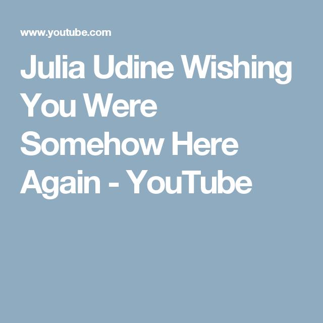Julia Udine Wishing You Were Somehow Here Again - YouTube