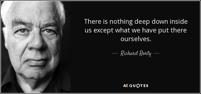 there is nothing deep down inside us except what we have put there ourselves rorty - Google Search