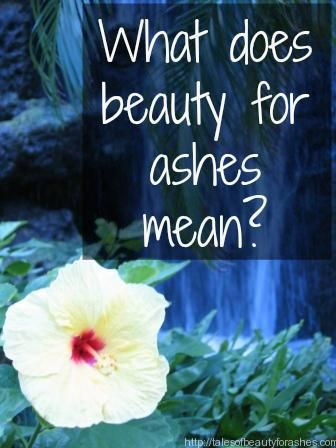 What does it mean, Beauty for Ashes? - Tales of Beauty for Ashes