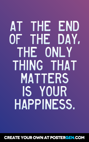 At The End Of The Day The Only Thing That Matters Is Your Happiness