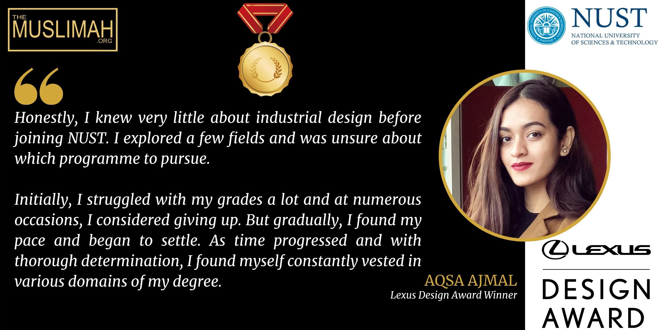 """In an interview Aqsa Ajmal provided a lowdown of her journey from uncertainty to success – which was certainly not earned overnight. """"Honestly, I knew very little about industrial design before joining NUST. I explored a few fields and was unsure about which programme to pursue,"""" she confessed. """"Initially, I struggled with my grades a lot and at numerous occasions, I considered giving up. But gradually, I found my pace and began to settle. As time progressed and with thorough determination, I found myself constantly vested in various domains of my degree."""""""
