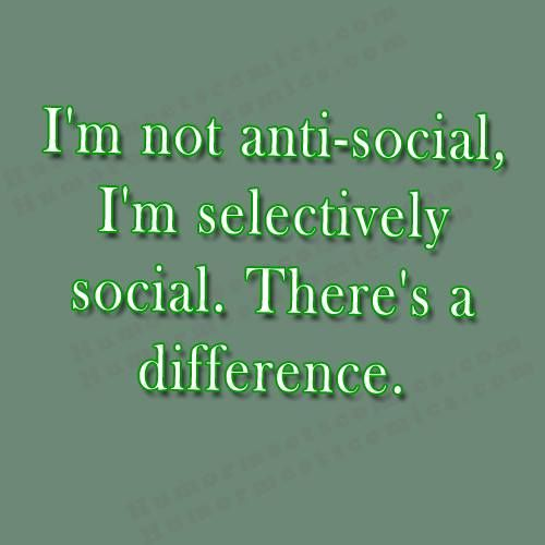I'm not anti-social, I'm selectively social. There's a difference. - HumorMeetsComics