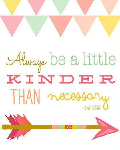 Always Be A Little Kinder Than Necessary Words Of Encouragement