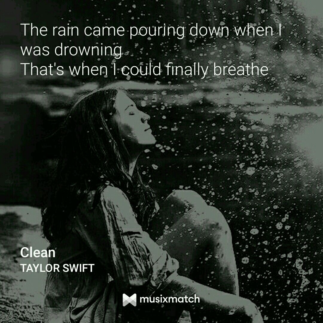Clean- Taylor Swift  The rain came pouring down when I was