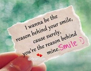 I Wanna Be The Reason Behind Your Smile Because Your Surely The Reason Behind Mine Your Smile Love Wisdom Quotes Just Smile