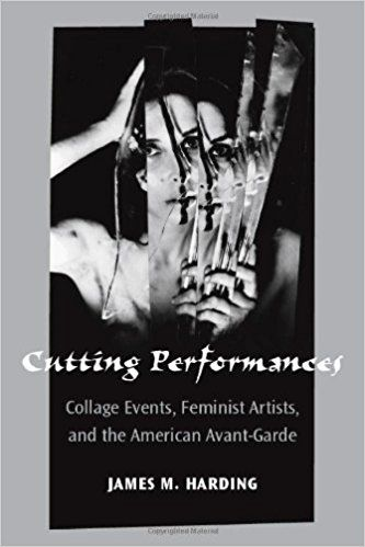 Cutting performances : collage events, feminist artists, and the American avant-garde / James M. Harding