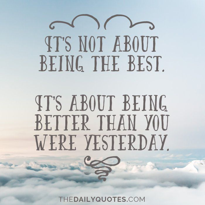 Quotes About Being Better It's not about being the best. It's about being better than you  Quotes About Being Better