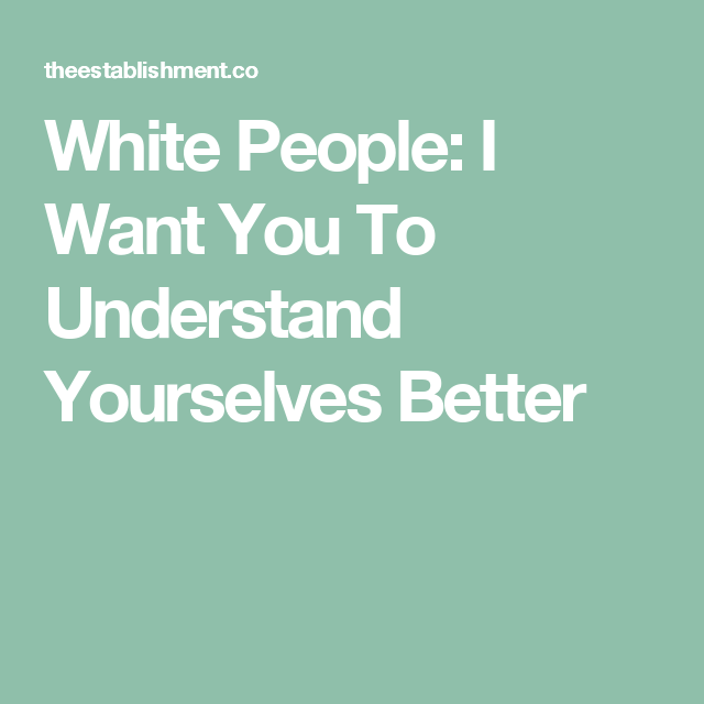 White People: I Want You To Understand Yourselves Better