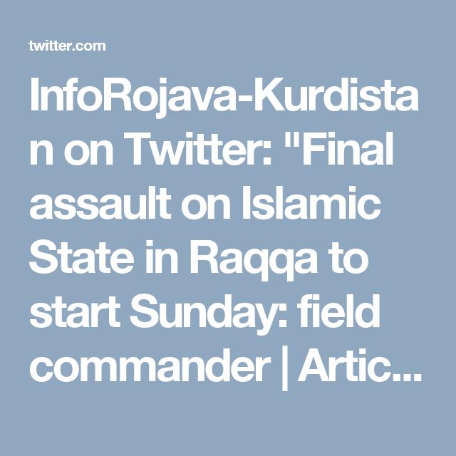 "InfoRojava-Kurdistan on Twitter: ""Final assault on Islamic State in Raqqa to start Sunday: field commander   Article [AMP]   Reuters https://t.co/dF5Z8iduNX"""