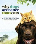 Why Dogs Are Better Than Cats by Bradley Trev Greive: Some pairings are just meant to be: peanut butter and chocolate, yin and yang, Fred Astaire and Ginger Rogers. So it was only a matter of time before the stars in the universe lined up and suggested the collaboration between New York Times best selling...