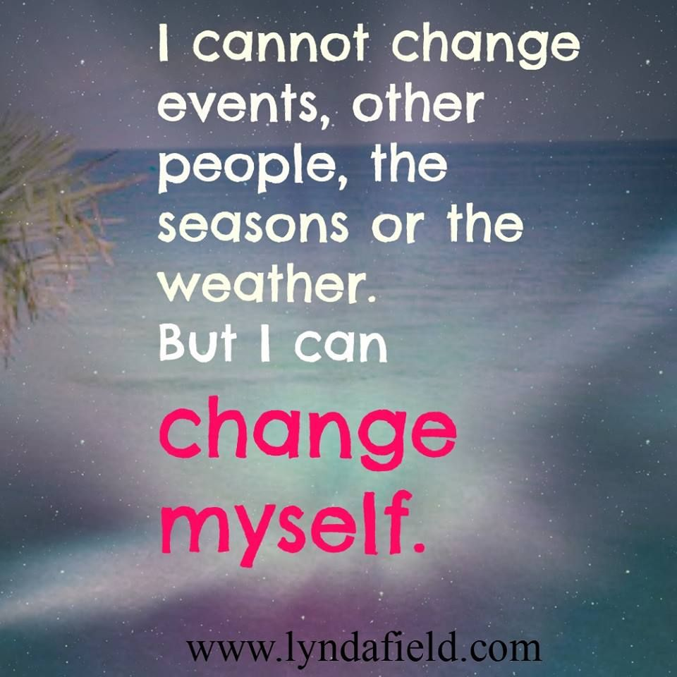 I Cannot Change Events Other People The Seasons Or The Weather But I Can Change M Quotes Inspirational Positive Inspiring Quotes About Life Best Quotes Ever