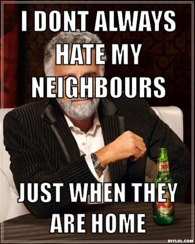 i hate my neighbors google search hahaha nosey neighbors bad neighbors neighbor quotes. Black Bedroom Furniture Sets. Home Design Ideas