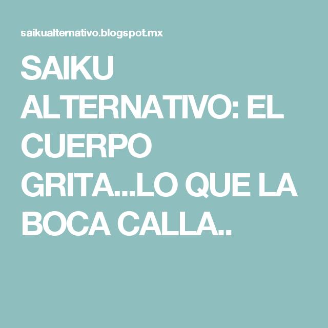 SAIKU ALTERNATIVO: EL CUERPO GRITA...LO QUE LA BOCA CALLA..