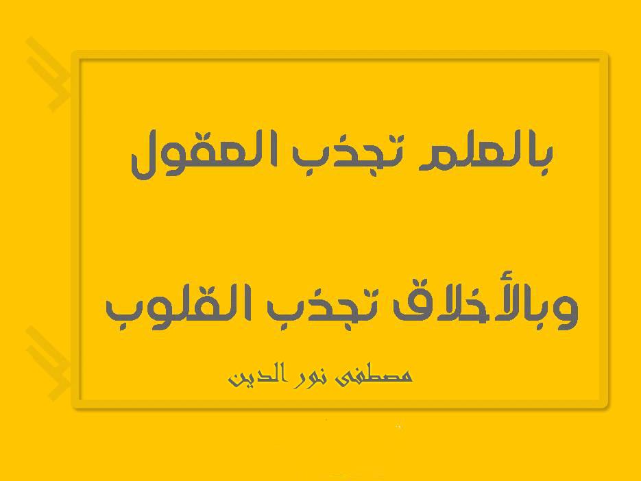 كلمة عن العلم بالعلم تجذب العقول وبالأخلاق تجذب القلوب مصطفى نور الدين