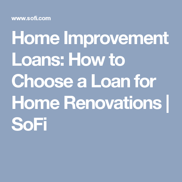 Home Improvement Loans How To Choose A Loan For Home Renovations Sofi Home Renovation Loan Home Improvement Home Improvement Loans