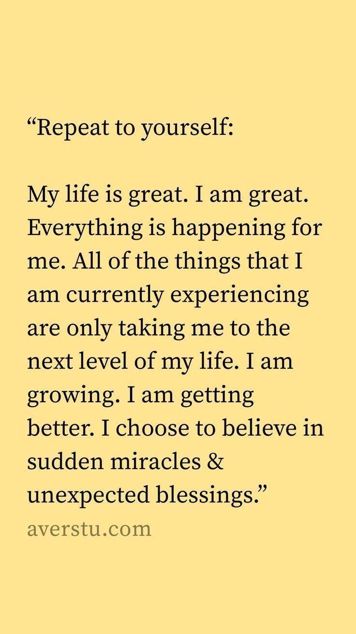 Repeat to yourself My life is great I am great Everything is happening for me All of the things that I am currently experiencing are only taking me to the next level of m...