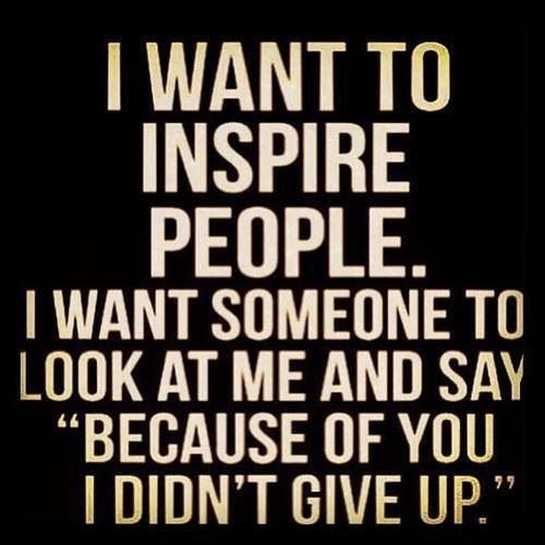 One of my motivators in life...attempting to inspire others.
