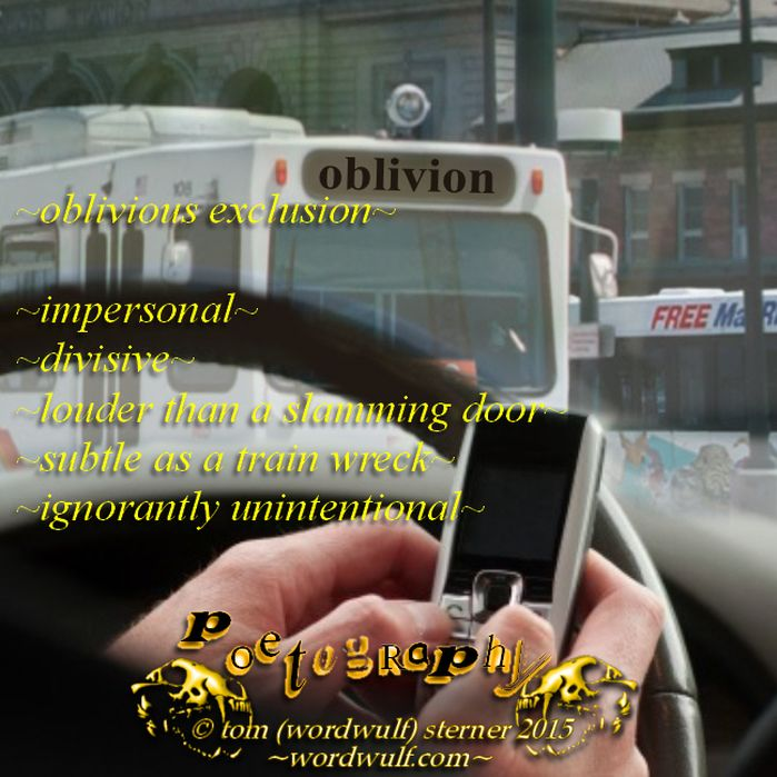 http://wordwulf.com/poetography ~oblivious exclusion~impersonal~divisive~louder than a slamming door~subtle as a train wreck~