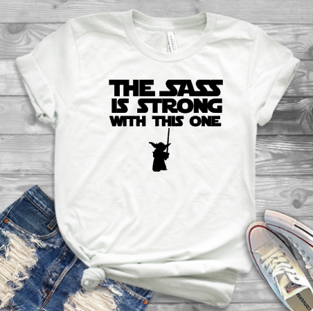 The Sass is Strong with this one, Disney Shirt, Star Wars