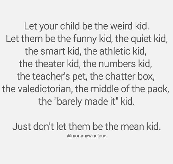 Image may contain: text that says 'Let your child be the weird kid. Let them be the funny kid, the quiet kid, the smart kid, the athletic kid, the theater kid, the numbers kid, the teacher's pet, the chatter box, the valedictorian, the middle of the pack, the barely made it kid. Just don't let them be the mean kid. @mommywinetime' #middlechildhumor