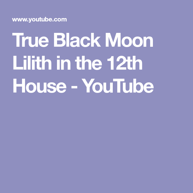 True Black Moon Lilith in the 12th House - YouTube | my