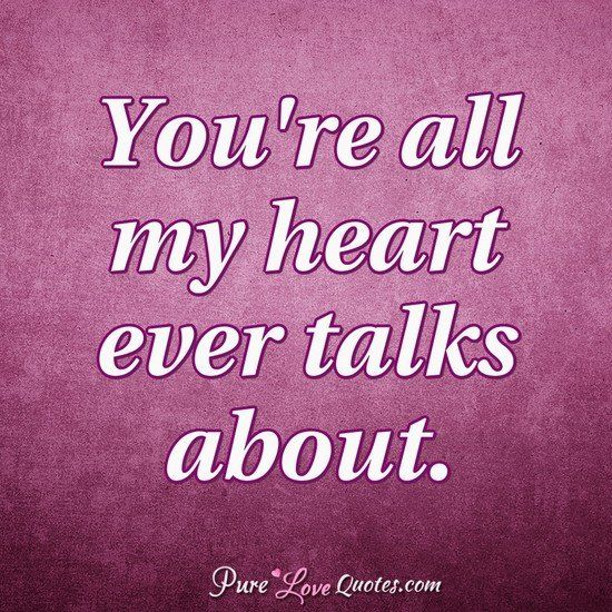 You\'re all my heart ever talks about. #purelovequotes | My Babe ...